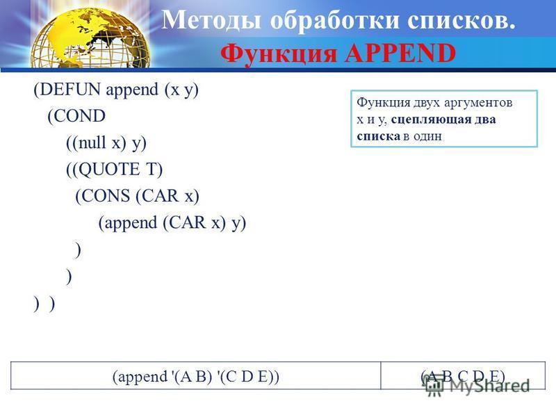 Методы обработки списков. Функция APPEND (DEFUN append (x y) (COND ((null x) y) ((QUOTE T) (CONS (CAR x) (append (CАR x) y) ) Функция двух аргументов x и y, сцепляющая два списка в один (append '(A B) '(C D E))(A B C D E)