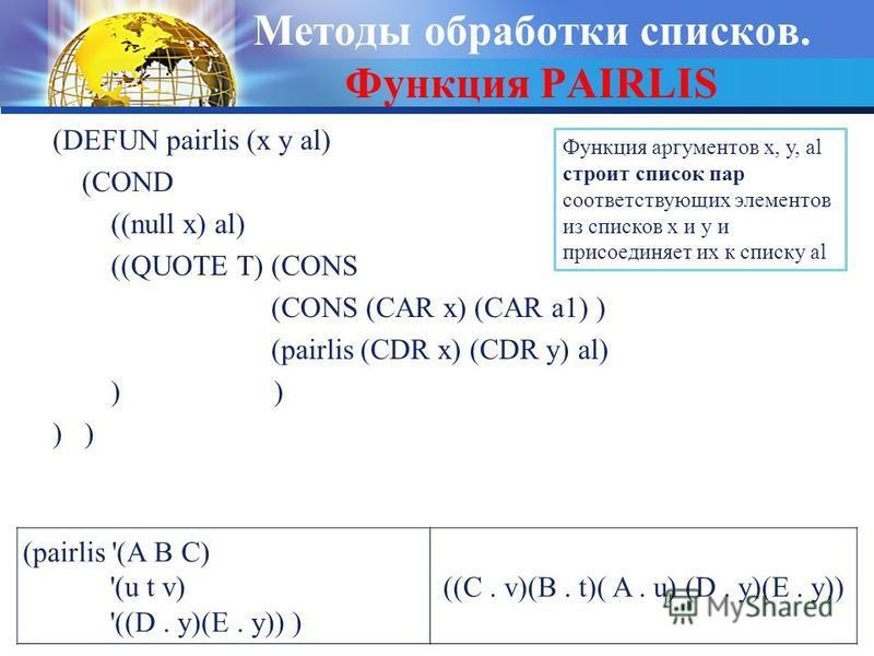 Методы обработки списков. Функция PAIRLIS (DEFUN pairlis (x y al) (COND ((null x) al) ((QUOTE T) (CONS (CONS (CAR x) (CAR a1) ) (pairlis (CDR x) (CDR y) al) ) ) ) (pairlis '(A B C) '(u t v) '((D. y)(E. y)) ) ((C. v)(B. t)( A. u) (D. y)(E. y)) Функция