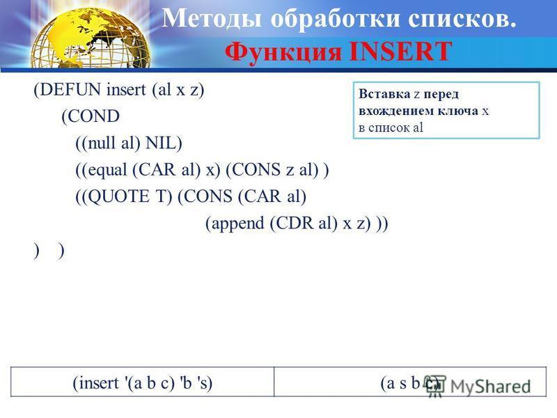 Методы обработки списков. Функция INSERT (DEFUN insert (al x z) (COND ((null al) NIL) ((equal (CAR al) x) (CONS z al) ) ((QUOTE T) (CONS (CAR al) (append (CDR al) x z) )) ) Вставка z перед вхождением ключа x в список al (insert '(a b c) 'b 's)(a s b