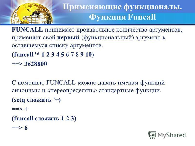 Применяющие функционалы. Функция Funcall FUNCALL принимает произвольное количество аргументов, применяет свой первый (функциональный) аргумент к оставшемуся списку аргументов. (funcall '* 1 2 3 4 5 6 7 8 9 10) ==> 3628800 С помощью FUNCALL можно дава