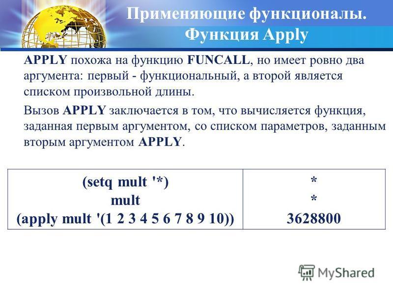 Применяющие функционалы. Функция Apply APPLY похожа на функцию FUNCALL, но имеет ровно два аргумента: первый - функциональный, а второй является списком произвольной длины. Вызов APPLY заключается в том, что вычисляется функция, заданная первым аргум