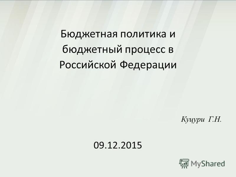 Бюджетная политика и бюджетный процесс в Российской Федерации Куцури Г.Н. 09.12.2015