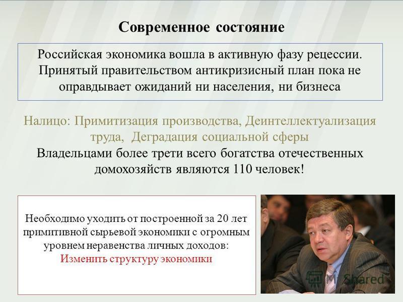 Современное состояние Российская экономика вошла в активную фазу рецессии. Принятый правительством антикризисный план пока не оправдывает ожиданий ни населения, ни бизнеса Налицо: Примитизация производства, Деинтеллектуализация труда, Деградация соци