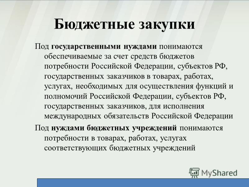 Бюджетные закупки Под государственными нуждами понимаются обеспечиваемые за счет средств бюджетов потребности Российской Федерации, субъектов РФ, государственных заказчиков в товарах, работах, услугах, необходимых для осуществления функций и полномоч