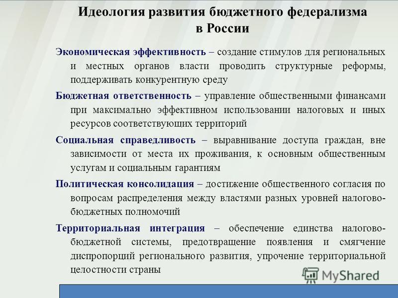 Идеология развития бюджетного федерализма в России Экономическая эффективность – создание стимулов для региональных и местных органов власти проводить структурные реформы, поддерживать конкурентную среду Бюджетная ответственность – управление обществ
