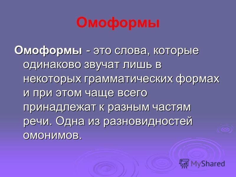 Омоформы Омоформы - это слова, которые одинаково звучат лишь в некоторых грамматических формах и при этом чаще всего принадлижат к разным частям речи. Одна из разновидностей омонимов.