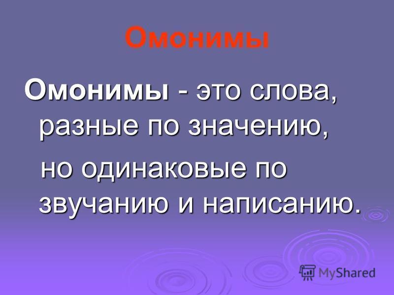 Омонимы Омонимы - это слова, разные по значению, но одинаковые по звучанию и написанию. но одинаковые по звучанию и написанию.