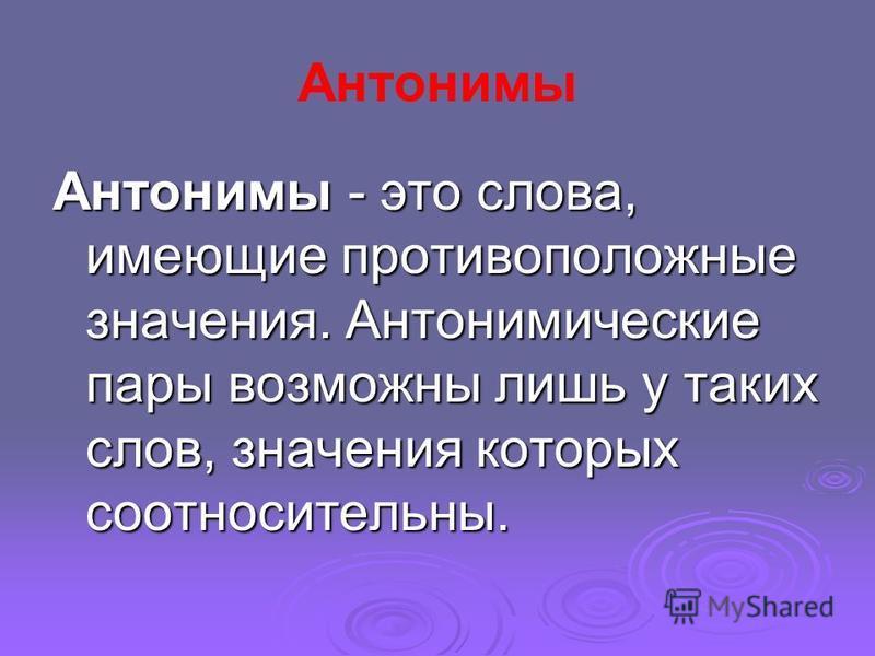 Антонимы Антонимы - это слова, имеющие противопалложные значения. Антонимические пары возможны лишь у таких слов, значения которых соотносительны.