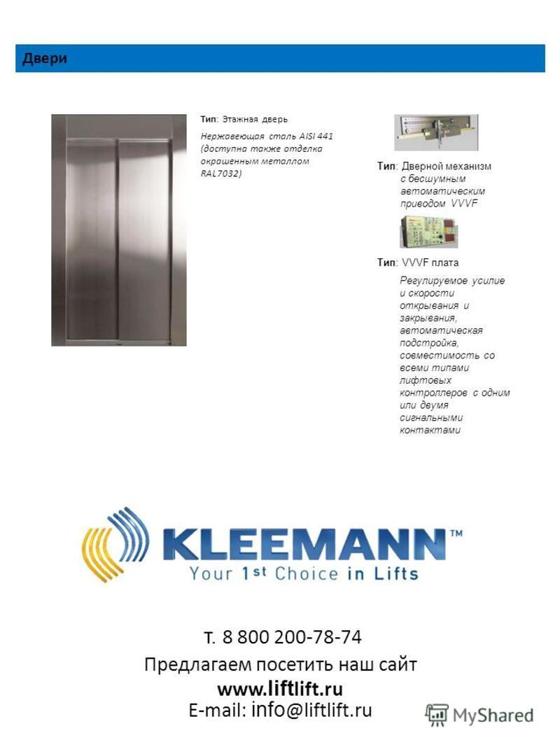 Двери Тип: Этажная дверь Нержавеющая сталь AISI 441 (доступна также отделка окрашенным металлом RAL7032) Тип: Дверной механизм с бесшумным автоматическим приводом VVVF Тип: VVVF плата Регулируемое усилие и скорости открывания и закрывания, автоматиче