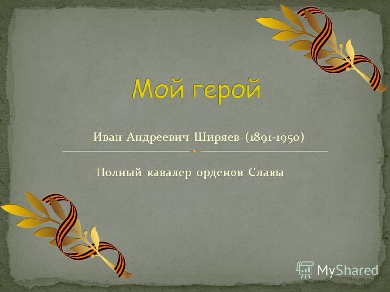 Иван Андреевич Ширяев (1891-1950) Полный кавалер орденов Славы