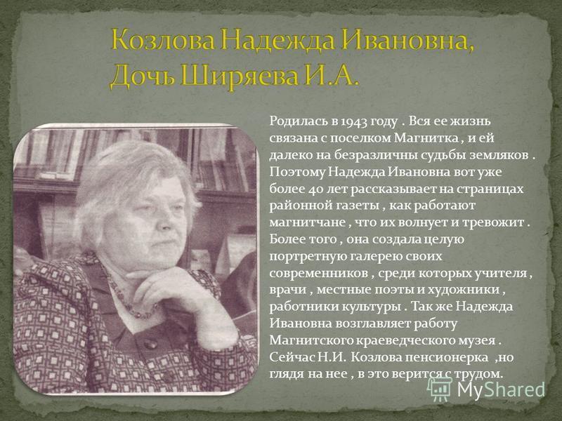 Родилась в 1943 году. Вся ее жизнь связана с поселком Магнитка, и ей далеко на безразличны судьбы земляков. Поэтому Надежда Ивановна вот уже более 40 лет рассказывает на страницах районной газеты, как работают магнитчане, что их волнует и тревожит. Б