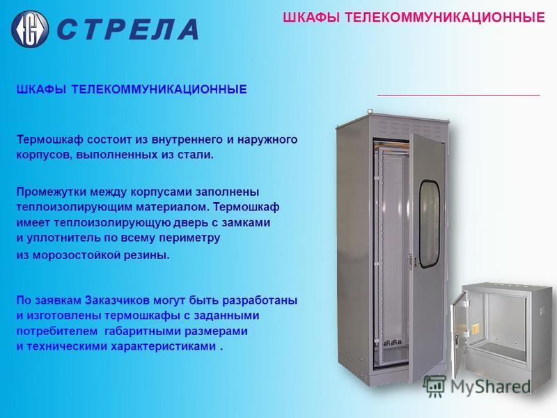 ШКАФЫ ТЕЛЕКОММУНИКАЦИОННЫЕ Термошкаф состоит из внутреннего и наружного корпусов, выполненных из стали. Промежутки между корпусами заполнены теплоизолирующим материалом. Термошкаф имеет теплоизолирующую дверь с замками и уплотнитель по всему периметр