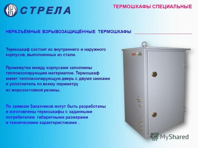 ТЕРМОШКАФЫ СПЕЦИАЛЬНЫЕ НЕРАЗЪЁМНЫЕ ВЗРЫВОЗАЩИЩЁННЫЕ ТЕРМОШКАФЫ Термошкаф состоит из внутреннего и наружного корпусов, выполненных из стали. Промежутки между корпусами заполнены теплоизолирующим материалом. Термошкаф имеет теплоизолирующую дверь с дву