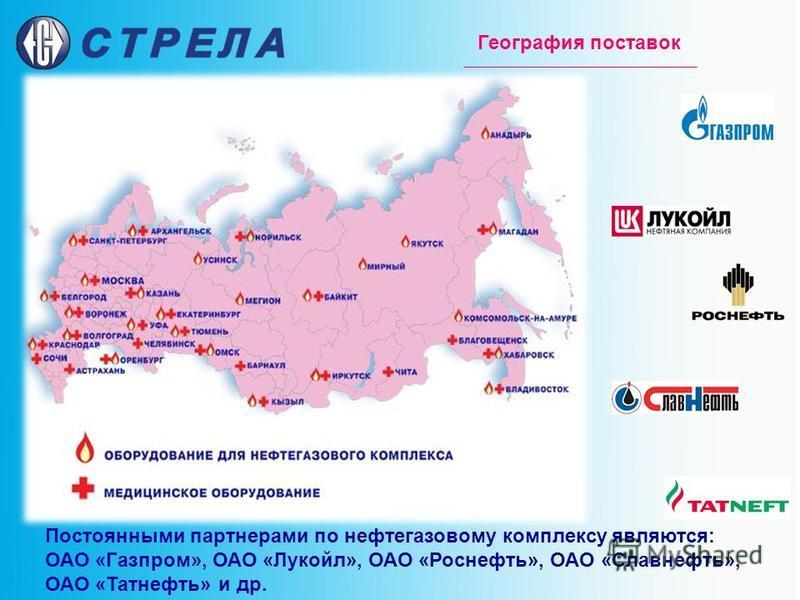 География поставок Постоянными партнерами по нефтегазовому комплексу являются: ОАО «Газпром», ОАО «Лукойл», ОАО «Роснефть», ОАО «Славнефть», ОАО «Татнефть» и др.