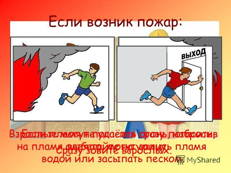 Если возник пожар: Сразу зовите взрослых. Взрослые могут погасить огонь, набросив на пламя одеяло, могут залить пламя водой или засыпать песком. Если пламя не удаётся сразу погасить, выбегайте на улицу.