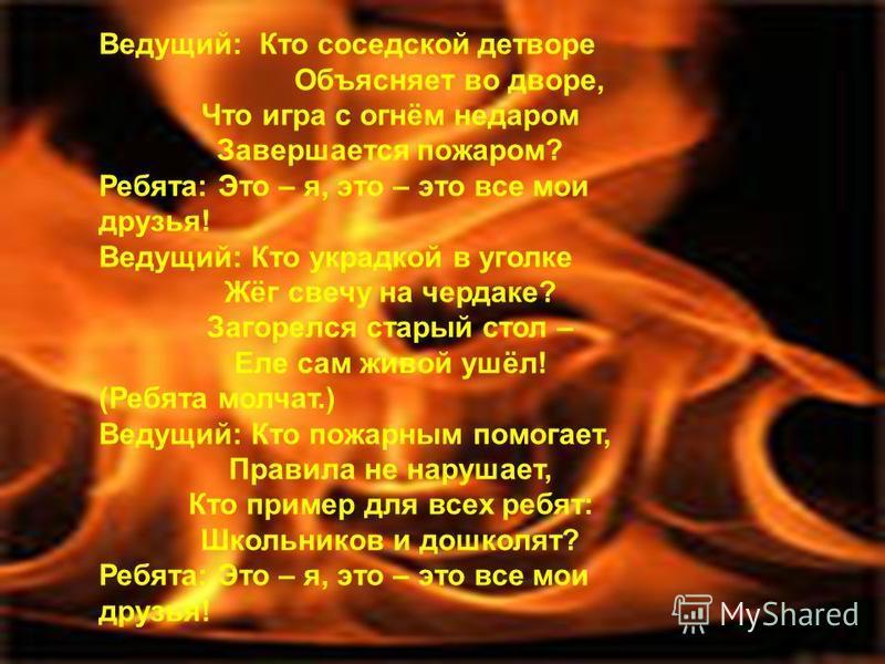 Ведущий: Кто соседской детворе Объясняет во дворе, Что игра с огнём недаром Завершается пожаром? Ребята: Это – я, это – это все мои друзья! Ведущий: Кто украдкой в уголке Жёг свечу на чердаке? Загорелся старый стол – Еле сам живой ушёл! (Ребята молча