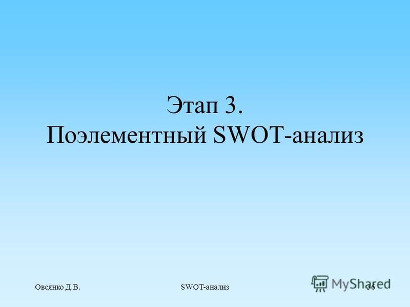 Овсянко Д.В.SWOT-анализ 35 SWOT–матрица. S–сильные стороныO–возможности W–слабостиT–угрозы