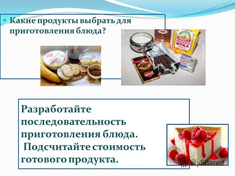 Какие продукты выбрать для приготовления блюда? Разработайте последовательность приготовления блюда. Подсчитайте стоимость готового продукта.