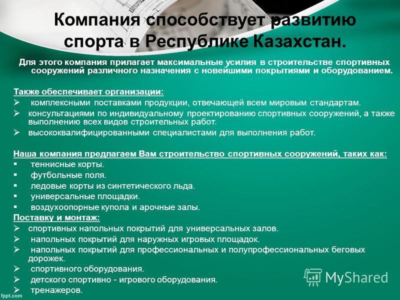 Компания способствует развитию спорта в Республике Казахстан. Для этого компания прилагает максимальные усилия в строительстве спортивных сооружений различного назначения с новейшими покрытиями и оборудованием. Также обеспечивает организации: комплек