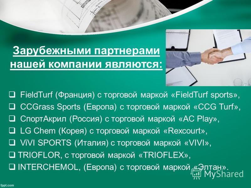 Зарубежными партнерами нашей компании являются: FieldTurf (Франция) с торговой маркой «FieldTurf sports», CCGrass Sports (Европа) с торговой маркой «CCG Turf», Спорт Акрил (Россия) с торговой маркой «AC Play», LG Chem (Корея) с торговой маркой «Rexco
