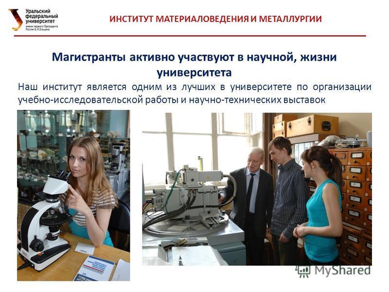 Магистранты активно участвуют в научной, жизни университета Наш институт является одним из лучших в университете по организации учебно-исследовательской работы и научно-технических выставок ИНСТИТУТ МАТЕРИАЛОВЕДЕНИЯ И МЕТАЛЛУРГИИ