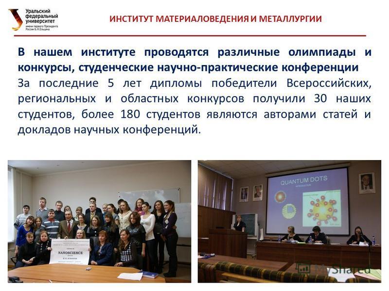 32 ИНСТИТУТ МАТЕРИАЛОВЕДЕНИЯ И МЕТАЛЛУРГИИ В нашем институте проводятся различные олимпиады и конкурсы, студенческие научно-практические конференции За последние 5 лет дипломы победители Всероссийских, региональных и областных конкурсов получили 30 н