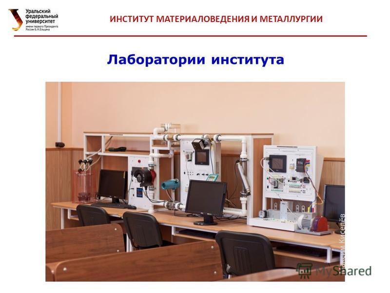 Лаборатории института ИНСТИТУТ МАТЕРИАЛОВЕДЕНИЯ И МЕТАЛЛУРГИИ