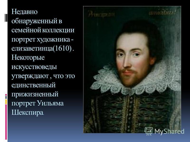 Недавно обнаруженный в семейной коллекции портрет художника - елизаветинца(1610). Некоторые искусствоведы утверждают, что это единственный прижизненный портрет Уильяма Шекспира.