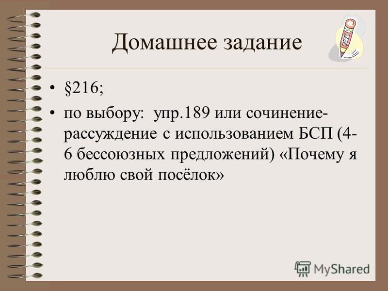 Домашнее задание §216; по выбору: упр.189 или сочинение- рассуждение с использованием БСП (4- 6 бессоюзных предложений) «Почему я люблю свой посёлок»