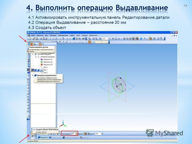 4.1 Активизировать инструментальную панель Редактирование детали 4.2 Операция Выдавливание – расстояние 30 мм 4.3 Создать объект 14