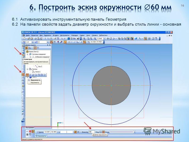 6.1 Активизировать инструментальную панель Геометрия 6.2 На панели свойств задать диаметр окружности и выбрать стиль линии - основная 16