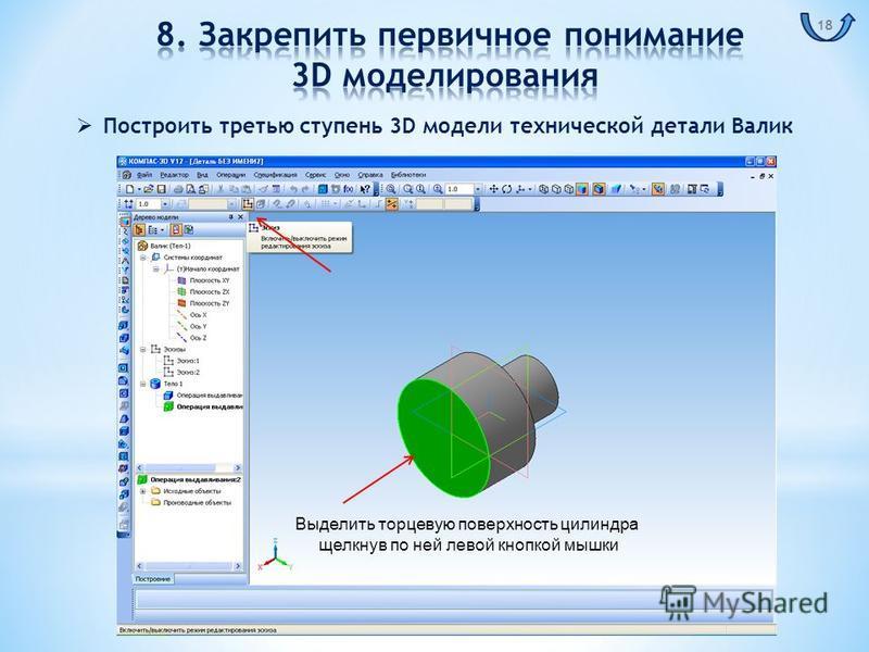 Выделить торцевую поверхность цилиндра щелкнув по ней левой кнопкой мышки Построить третью ступень 3D модели технической детали Валик 18