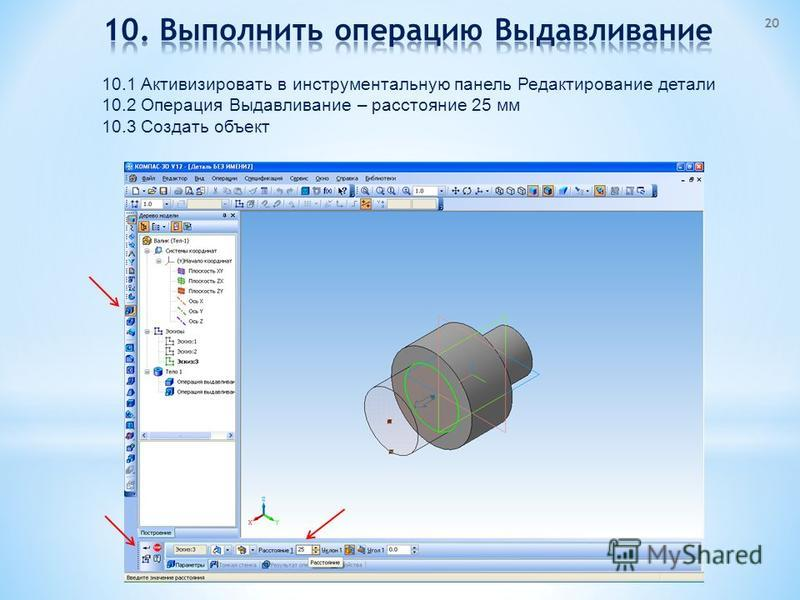 10.1 Активизировать в инструментальную панель Редактирование детали 10.2 Операция Выдавливание – расстояние 25 мм 10.3 Создать объект 20