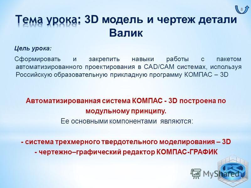 Автоматизированная система КОМПАС - 3D построена по модульному принципу. Ее основными компонентами являются: - система трехмерного твердотельного моделирования – 3D - чертежно–графический редактор КОМПАС-ГРАФИК Цель урока: Сформировать и закрепить на