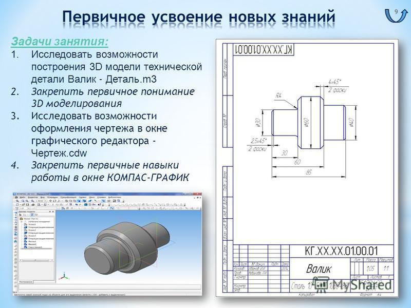 Задачи занятия: 1. Исследовать возможности построения 3D модели технической детали Валик - Деталь.m3 2. Закрепить первичное понимание 3D моделирования 3. Исследовать возможности оформления чертежа в окне графического редактора - Чертеж.cdw 4. Закрепи