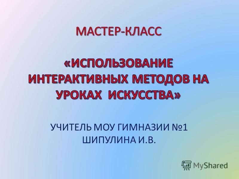 УЧИТЕЛЬ МОУ ГИМНАЗИИ 1 ШИПУЛИНА И.В.