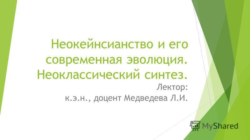 Неокейнсианство и его современная эволюция. Неоклассический синтез. Лектор: к.э.н., доцент Медведева Л.И.