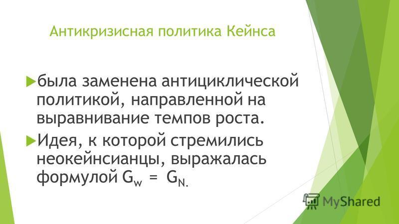 Антикризисная политика Кейнса была заменена антициклической политикой, направленной на выравнивание темпов роста. Идея, к которой стремились неокейнсианцы, выражалась формулой G w = G N.