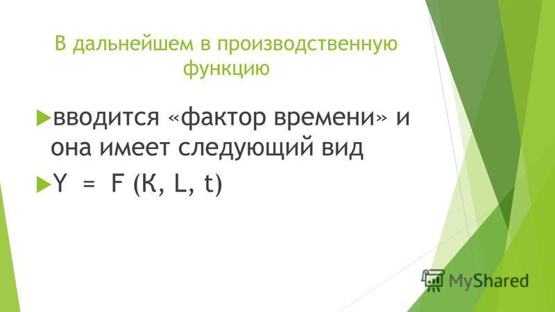 В дальнейшем в производственную функцию вводится «фактор времени» и она имеет следующий вид Y = F (К, L, t)