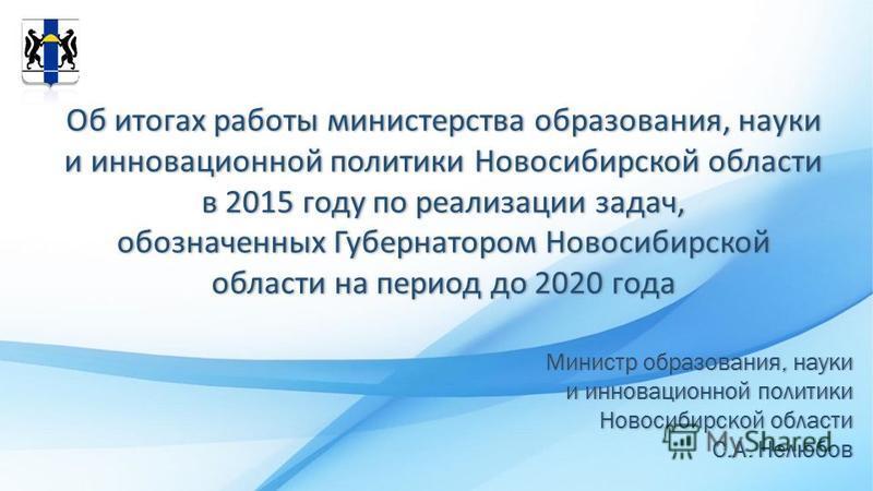Об итогах работы министерства образования, науки и инновационной политики Новосибирской области в 2015 году по реализации задач, обозначенных Губернатором Новосибирской области на период до 2020 года Министр образования, науки и инновационной политик