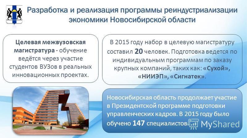 Разработка и реализация программы реиндустриализации экономики Новосибирской области Целевая межвузовская магистратура - обучение ведётся через участие студентов ВУЗов в реальных инновационных проектах. В 2015 году набор в целевую магистратуру состав