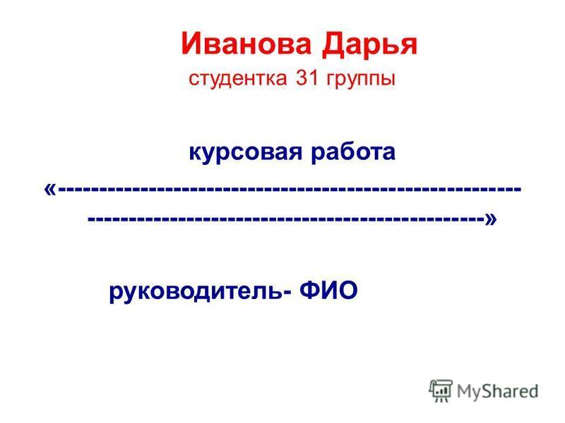 Иванова Дарья студентка 31 группы курсовая работа «-------------------------------------------------------- ------------------------------------------------» руководитель- ФИО