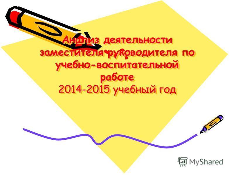 Анализ деятельности заместителя руководителя по учебно-воспитательной работе 2014-2015 учебный год