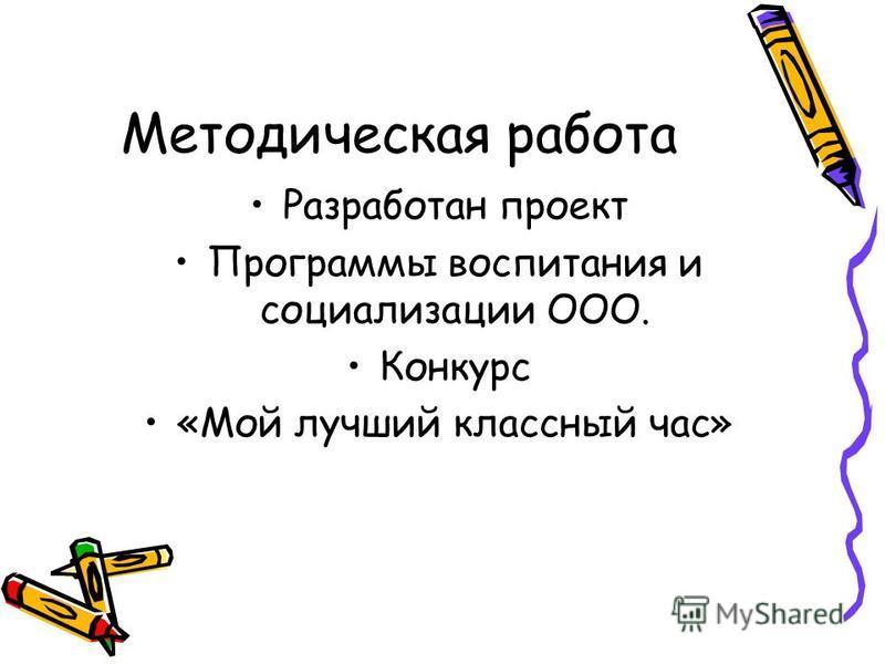 Методическая работа Разработан проект Программы воспитания и социализации ООО. Конкурс «Мой лучший классный час»