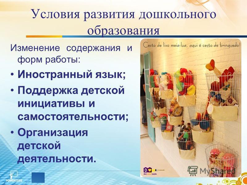 Условия развития дошкольного образования Изменение содержания и форм работы: Иностранный язык; Поддержка детской инициативы и самостоятельности; Организация детской деятельности.