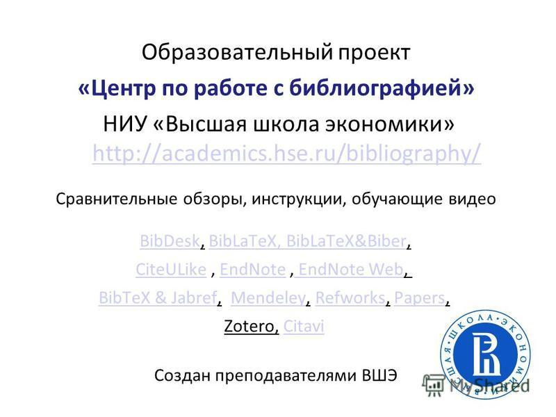 Образовательный проект «Центр по работе с боблиографией» НИУ «Высшая школа экономики» http://academics.hse.ru/bibliography/ http://academics.hse.ru/bibliography/ Сравнительные обзоры, инструкции, обучающие видео BibDesk, BibLaTeX, BibLaTeX&Biber, Bib