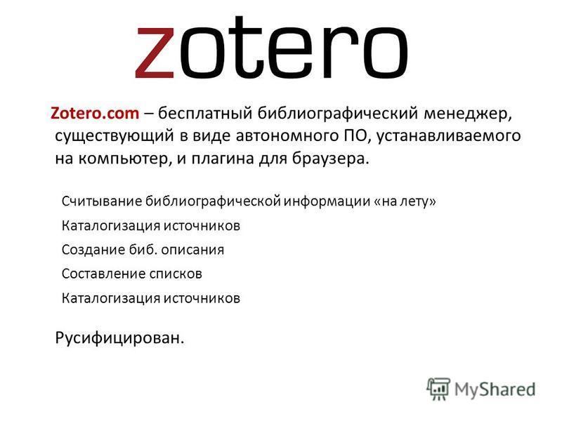 Zotero.com – бесплатный боблиографический менеджер, существующий в виде автономного ПО, устанавливаемого на компьютер, и плагина для браузера. Считывание боблиографической информации «на лету» Каталогизация источников Создание боб. описания Составлен