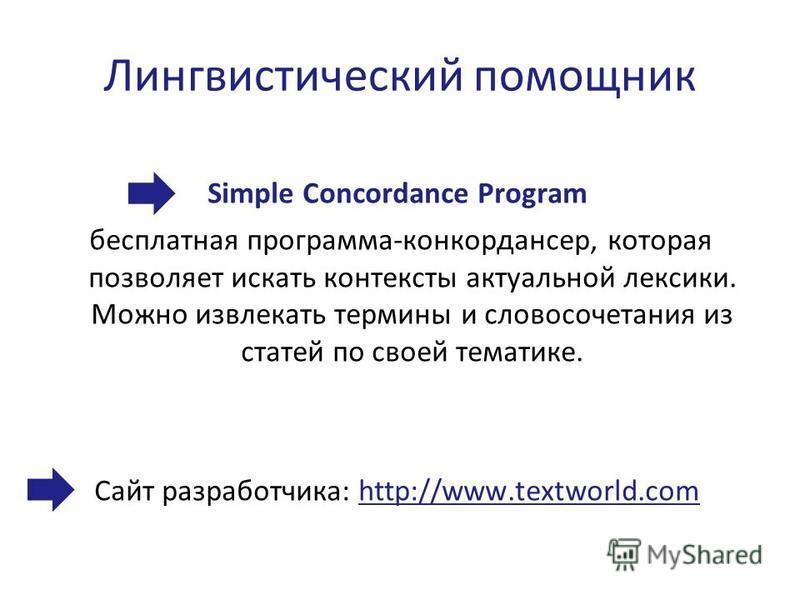 Лингвистический помощник Simple Concordance Program бесплатная программа-конкордансер, которая позволяет искать контексты актуальной лексики. Можно извлекать термины и словосочетания из статей по своей тематике. Сайт разработчика: http://www.textworl