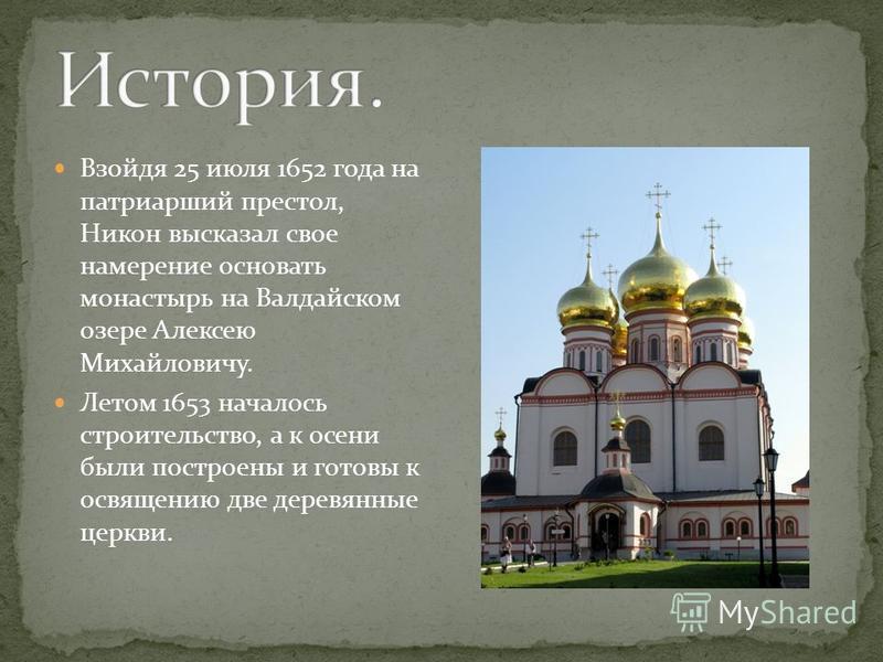 Взойдя 25 июля 1652 года на патриарший престол, Никон высказал свое намерение основать монастырь на Валдайском озере Алексею Михайловичу. Летом 1653 началось строительство, а к осени были построены и готовы к освящению две деревянные церкви.