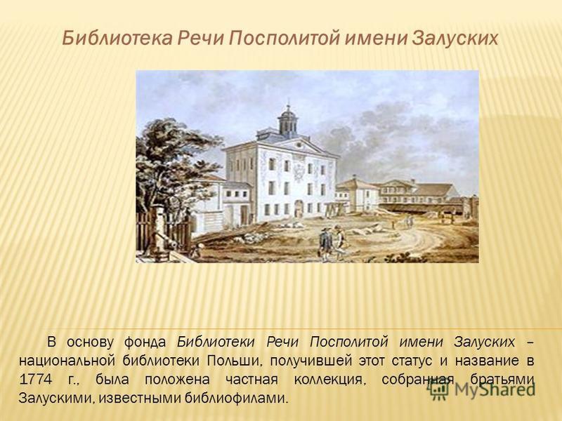 Библиотека Речи Посполитой имени Залуских В основу фонда Библиотеки Речи Посполитой имени Залуских – национальной библиотеки Польши, получившей этот статус и название в 1774 г., была положена частная коллекция, собранная братьями Залускими, известным